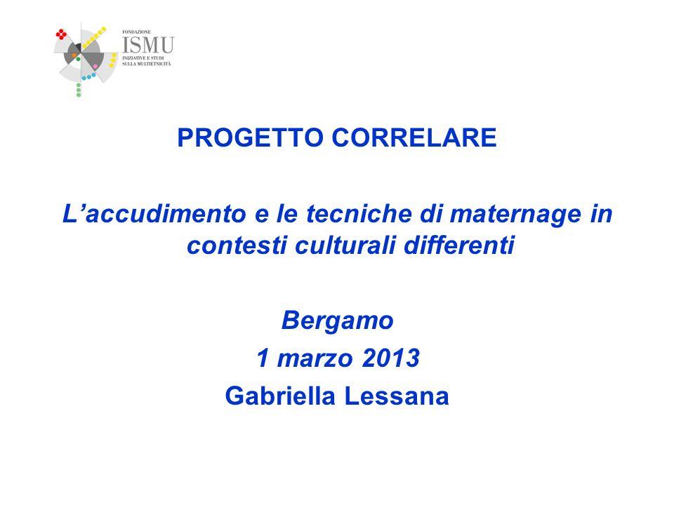 PROGETTO CORRELARE Laccudimento e le tecniche di maternage in contesti culturali differenti Bergamo 1 marzo 2013 Gabriella Lessana