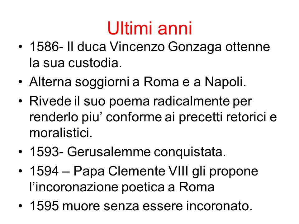 Ultimi anni 1586- Il duca Vincenzo Gonzaga ottenne la sua custodia. Alterna soggiorni a Roma e a Napoli. Rivede il suo poema radicalmente per renderlo