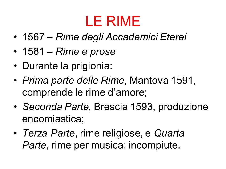 LE RIME 1567 – Rime degli Accademici Eterei 1581 – Rime e prose Durante la prigionia: Prima parte delle Rime, Mantova 1591, comprende le rime damore;