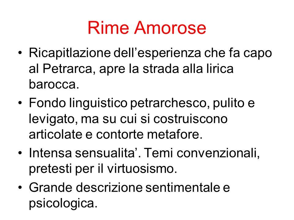 Rime Amorose Ricapitlazione dellesperienza che fa capo al Petrarca, apre la strada alla lirica barocca. Fondo linguistico petrarchesco, pulito e levig