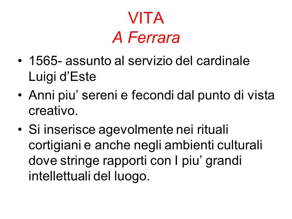 VITA A Ferrara 1565- assunto al servizio del cardinale Luigi dEste Anni piu sereni e fecondi dal punto di vista creativo.
