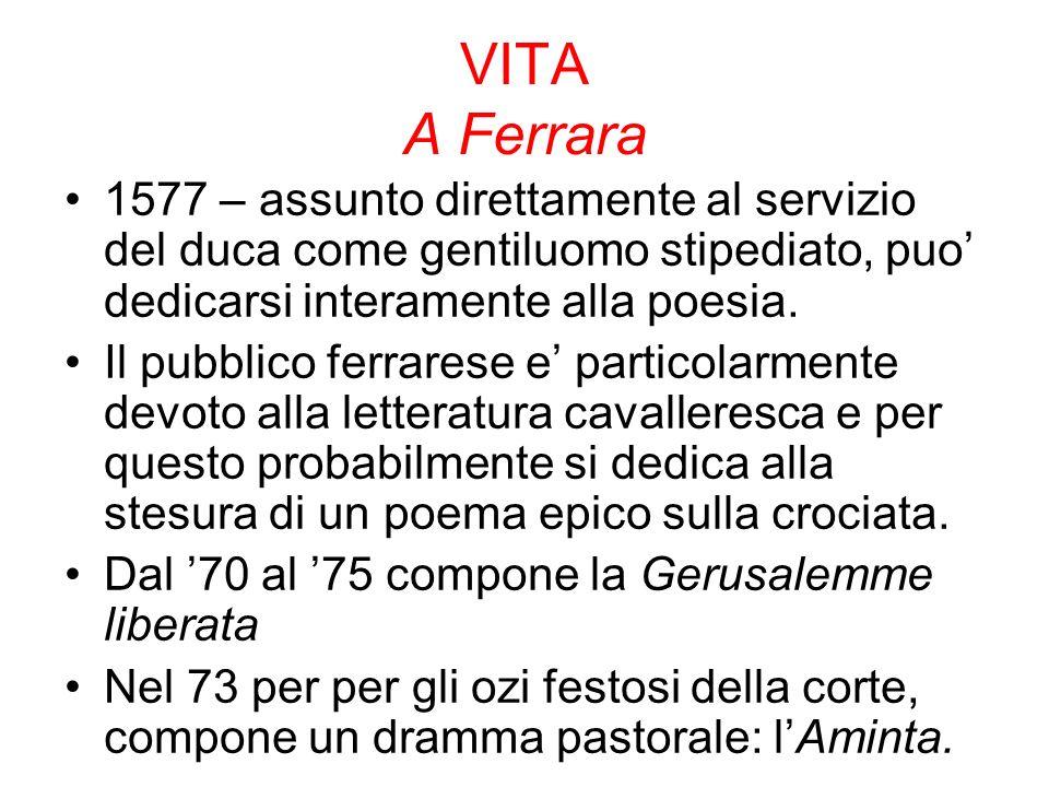 VITA A Ferrara 1577 – assunto direttamente al servizio del duca come gentiluomo stipediato, puo dedicarsi interamente alla poesia.