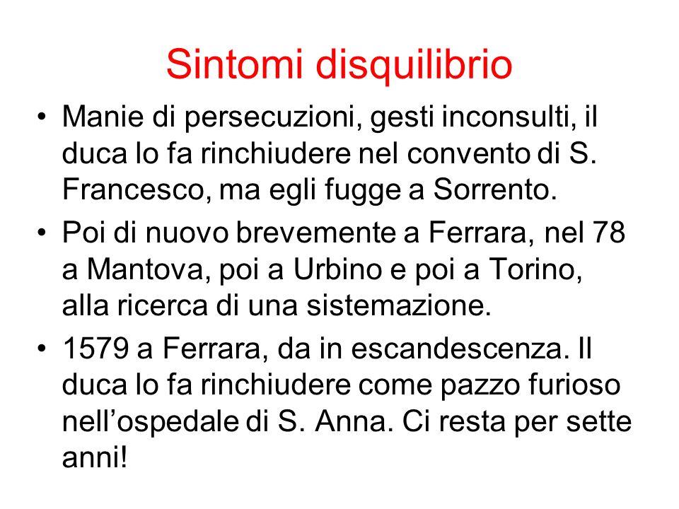 Sintomi disquilibrio Manie di persecuzioni, gesti inconsulti, il duca lo fa rinchiudere nel convento di S. Francesco, ma egli fugge a Sorrento. Poi di