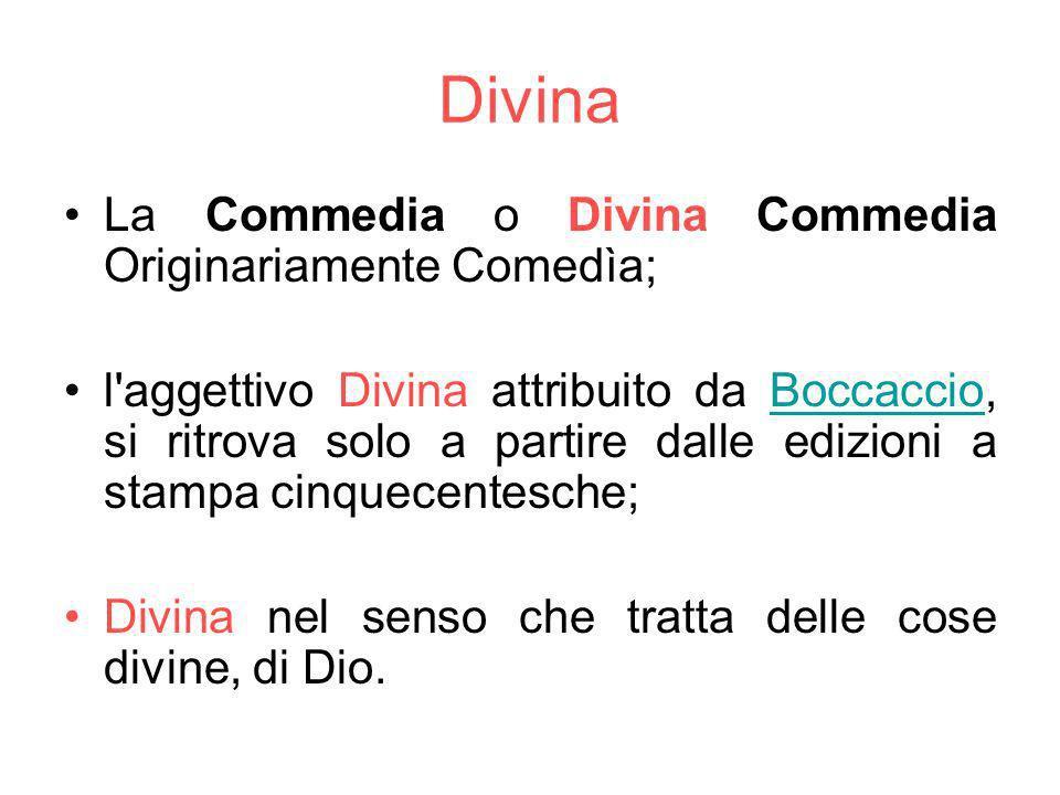 Divina La Commedia o Divina Commedia Originariamente Comedìa; l aggettivo Divina attribuito da Boccaccio, si ritrova solo a partire dalle edizioni a stampa cinquecentesche;Boccaccio Divina nel senso che tratta delle cose divine, di Dio.