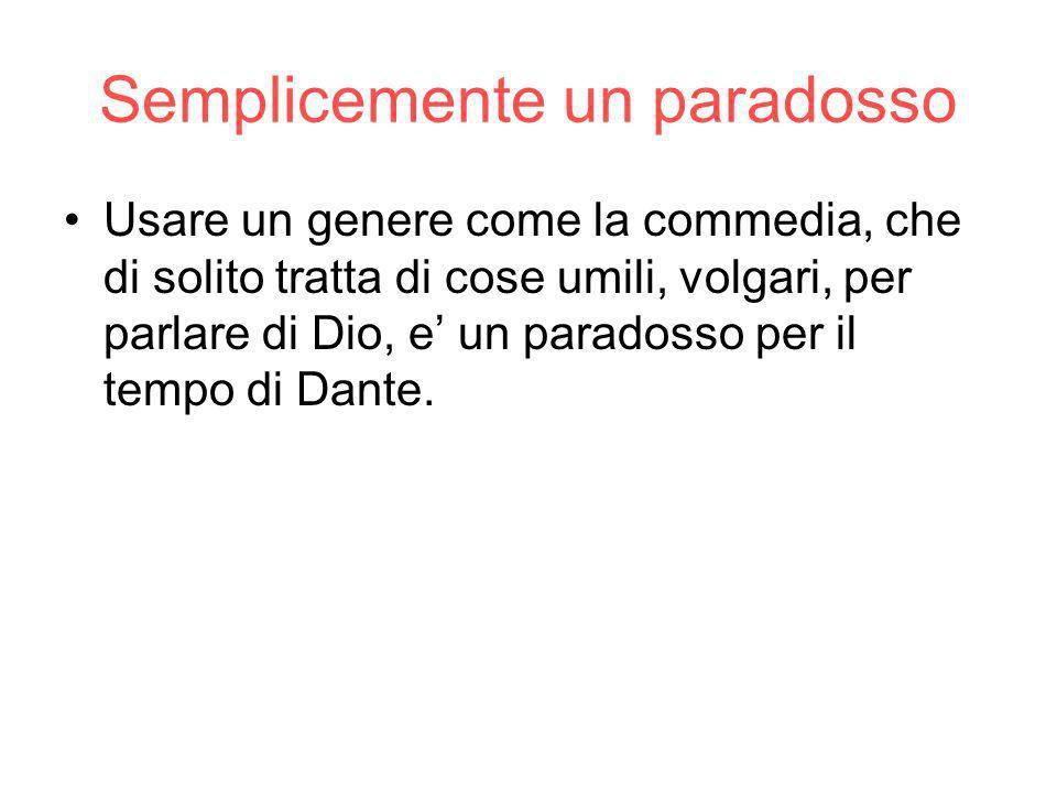 Semplicemente un paradosso Usare un genere come la commedia, che di solito tratta di cose umili, volgari, per parlare di Dio, e un paradosso per il tempo di Dante.