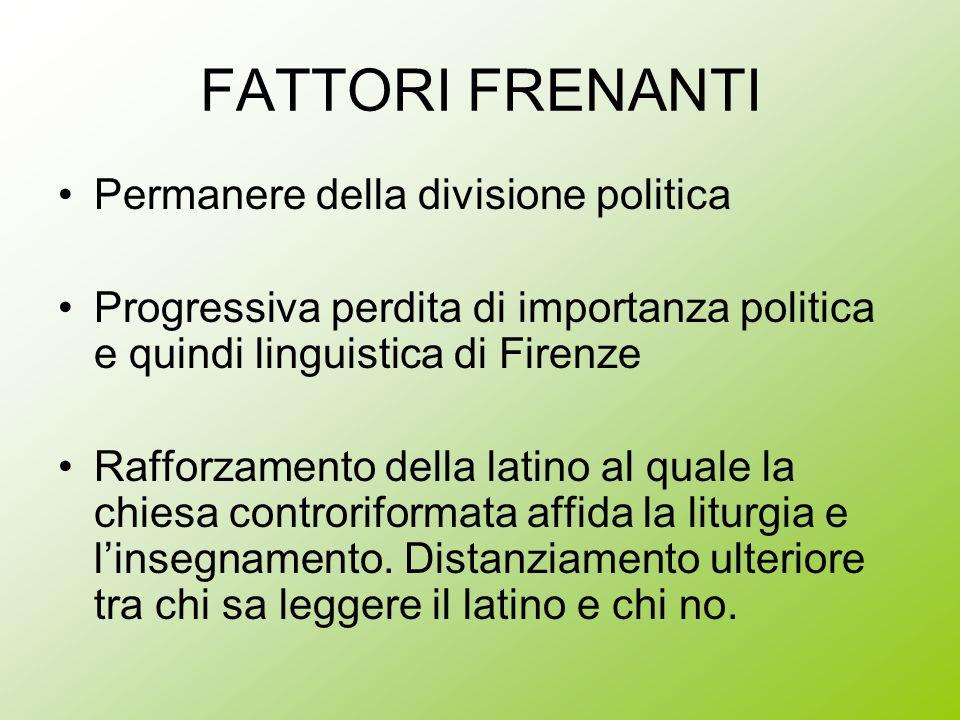 FATTORI FRENANTI Permanere della divisione politica Progressiva perdita di importanza politica e quindi linguistica di Firenze Rafforzamento della lat