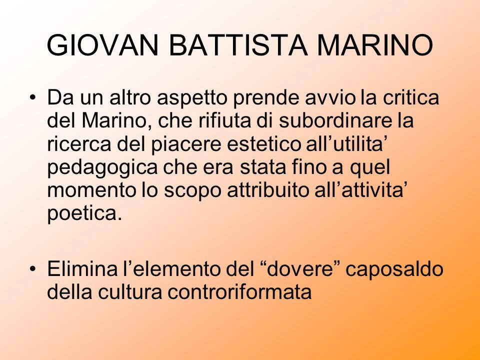 GIOVAN BATTISTA MARINO Da un altro aspetto prende avvio la critica del Marino, che rifiuta di subordinare la ricerca del piacere estetico allutilita p