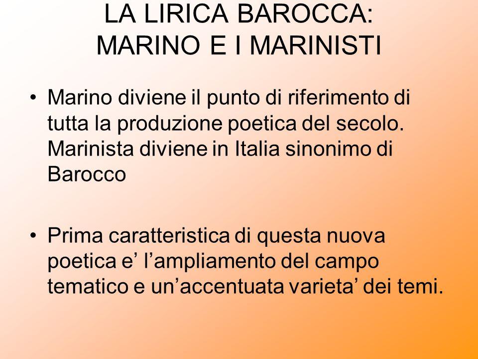 LA LIRICA BAROCCA: MARINO E I MARINISTI Marino diviene il punto di riferimento di tutta la produzione poetica del secolo. Marinista diviene in Italia