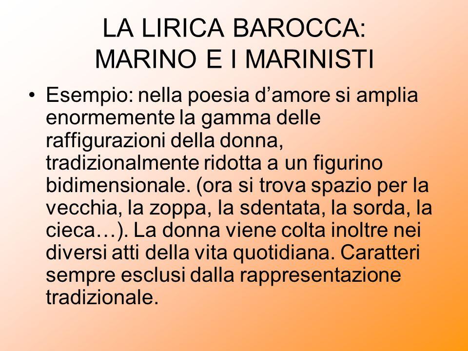 LA LIRICA BAROCCA: MARINO E I MARINISTI Esempio: nella poesia damore si amplia enormemente la gamma delle raffigurazioni della donna, tradizionalmente