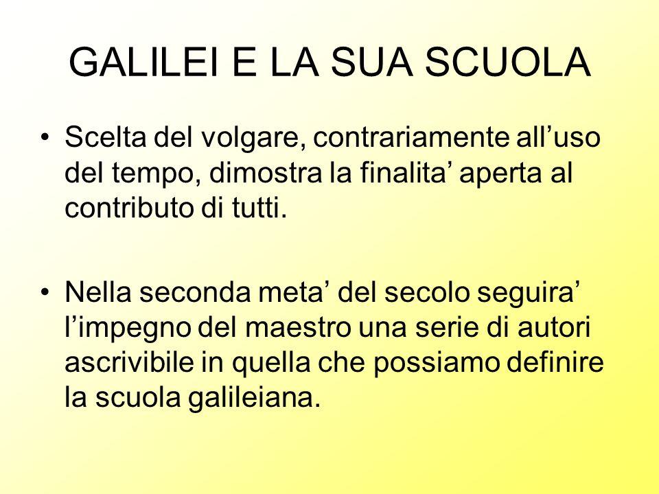 GALILEI E LA SUA SCUOLA Scelta del volgare, contrariamente alluso del tempo, dimostra la finalita aperta al contributo di tutti. Nella seconda meta de