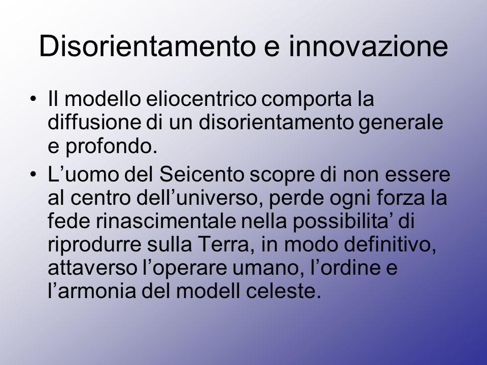 Disorientamento e innovazione Il modello eliocentrico comporta la diffusione di un disorientamento generale e profondo. Luomo del Seicento scopre di n