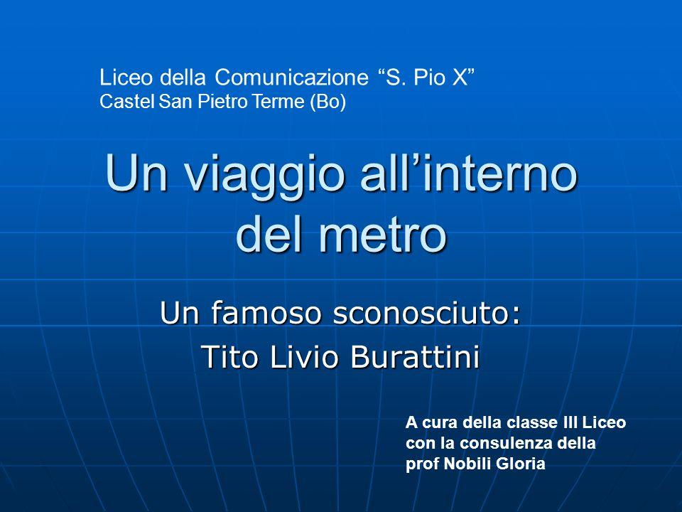 Un viaggio allinterno del metro Un famoso sconosciuto: Tito Livio Burattini A cura della classe III Liceo con la consulenza della prof Nobili Gloria L