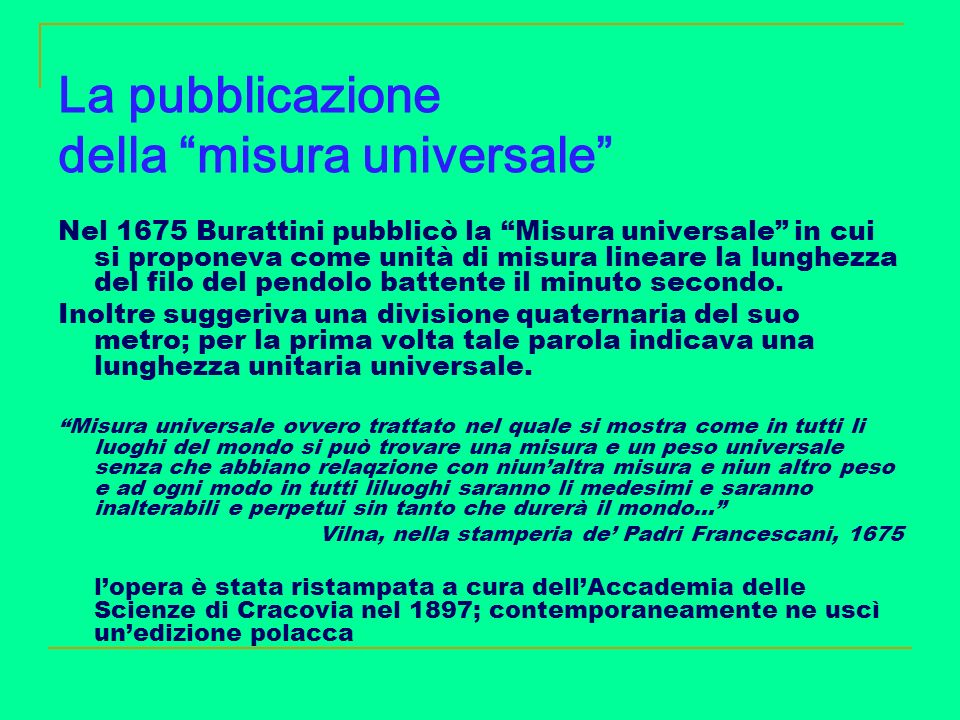 La pubblicazione della misura universale Nel 1675 Burattini pubblicò la Misura universale in cui si proponeva come unità di misura lineare la lunghezz