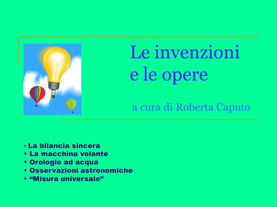 Le invenzioni e le opere a cura di Roberta Caputo La bilancia sincera La macchina volante Orologio ad acqua Osservazioni astronomiche Misura universal