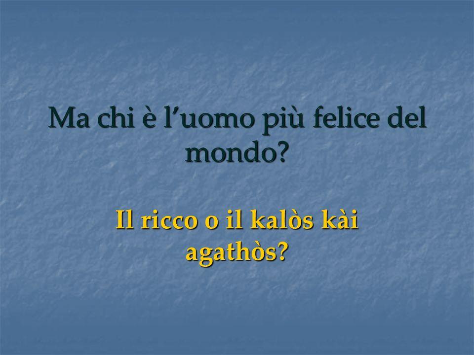 Ma chi è luomo più felice del mondo? Il ricco o il kalòs kài agathòs?