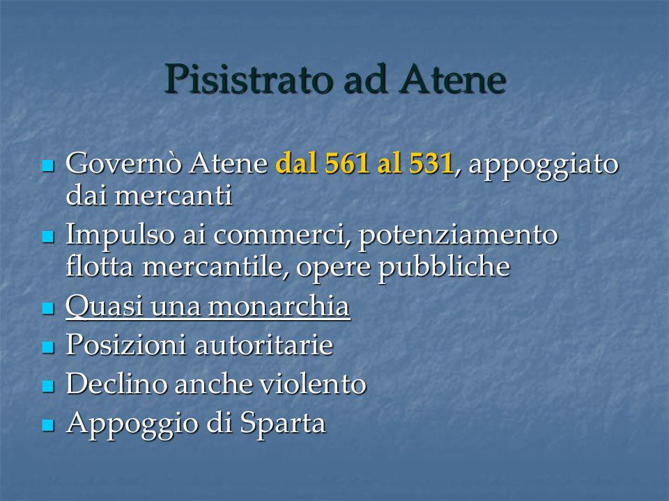 Pisistrato ad Atene Governò Atene dal 561 al 531, appoggiato dai mercanti Governò Atene dal 561 al 531, appoggiato dai mercanti Impulso ai commerci, p