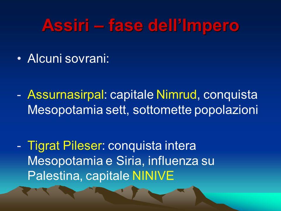 Assiri – fase dellImpero Alcuni sovrani: -Assurnasirpal: capitale Nimrud, conquista Mesopotamia sett, sottomette popolazioni -Tigrat Pileser: conquist
