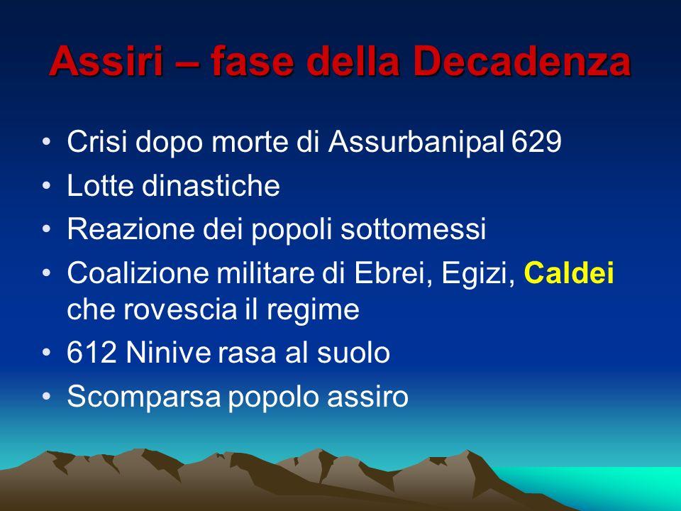 Assiri – fase della Decadenza Crisi dopo morte di Assurbanipal 629 Lotte dinastiche Reazione dei popoli sottomessi Coalizione militare di Ebrei, Egizi