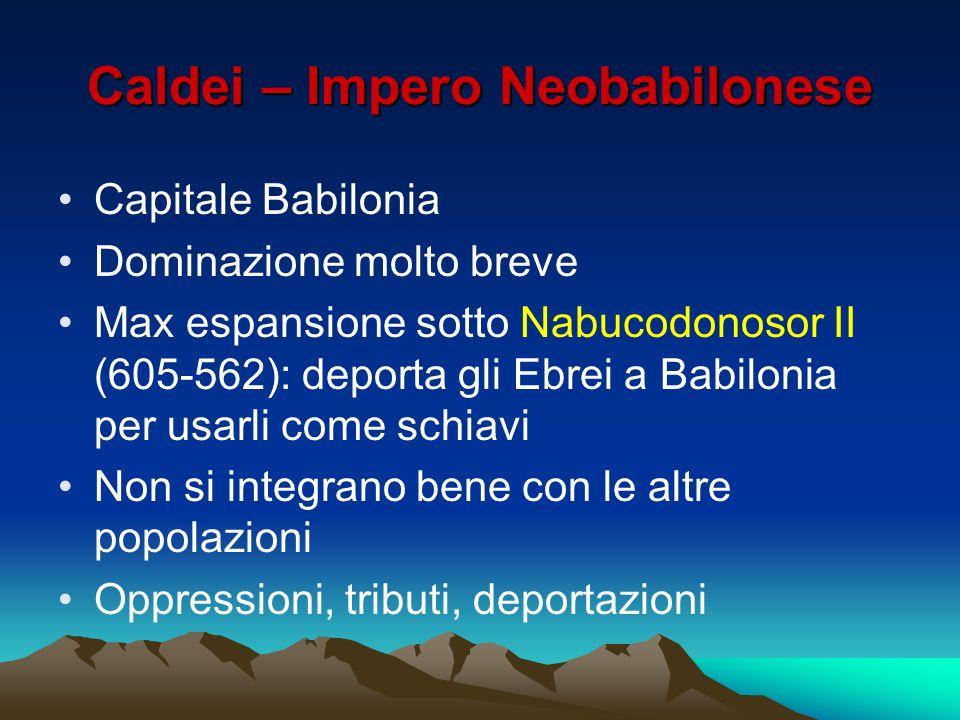 Caldei – Impero Neobabilonese Capitale Babilonia Dominazione molto breve Max espansione sotto Nabucodonosor II (605-562): deporta gli Ebrei a Babiloni