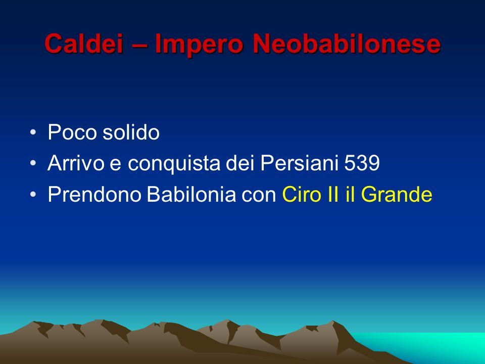 Caldei – Impero Neobabilonese Poco solido Arrivo e conquista dei Persiani 539 Prendono Babilonia con Ciro II il Grande