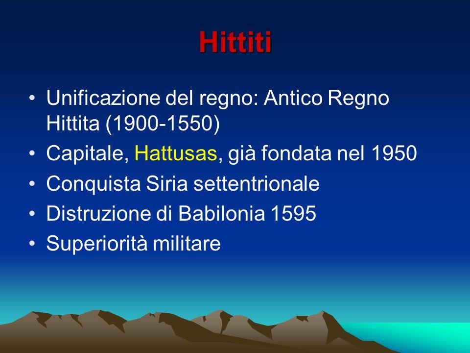 Hittiti Unificazione del regno: Antico Regno Hittita (1900-1550) Capitale, Hattusas, già fondata nel 1950 Conquista Siria settentrionale Distruzione d