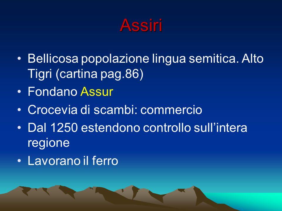 Assiri Bellicosa popolazione lingua semitica. Alto Tigri (cartina pag.86) Fondano Assur Crocevia di scambi: commercio Dal 1250 estendono controllo sul