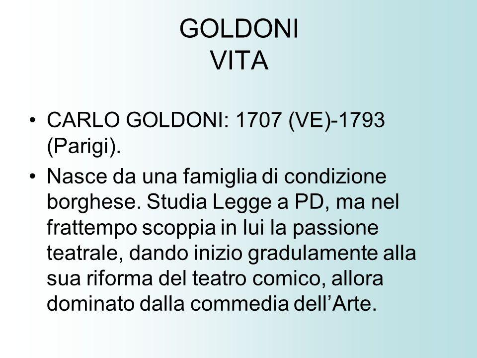 GOLDONI VITA CARLO GOLDONI: 1707 (VE)-1793 (Parigi). Nasce da una famiglia di condizione borghese. Studia Legge a PD, ma nel frattempo scoppia in lui