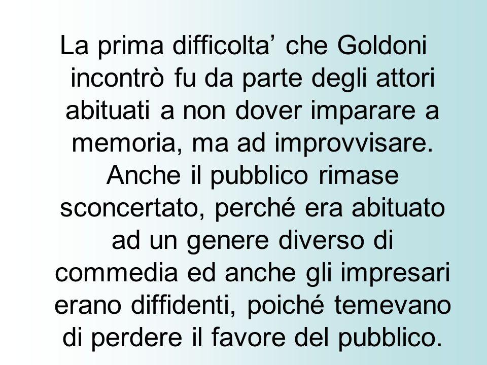 La prima difficolta che Goldoni incontrò fu da parte degli attori abituati a non dover imparare a memoria, ma ad improvvisare. Anche il pubblico rimas