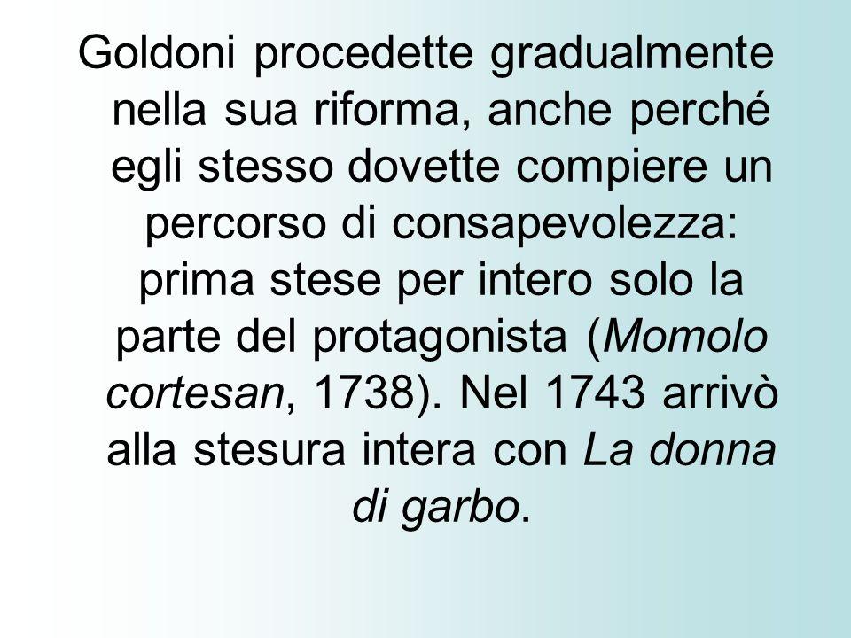 Goldoni procedette gradualmente nella sua riforma, anche perché egli stesso dovette compiere un percorso di consapevolezza: prima stese per intero sol