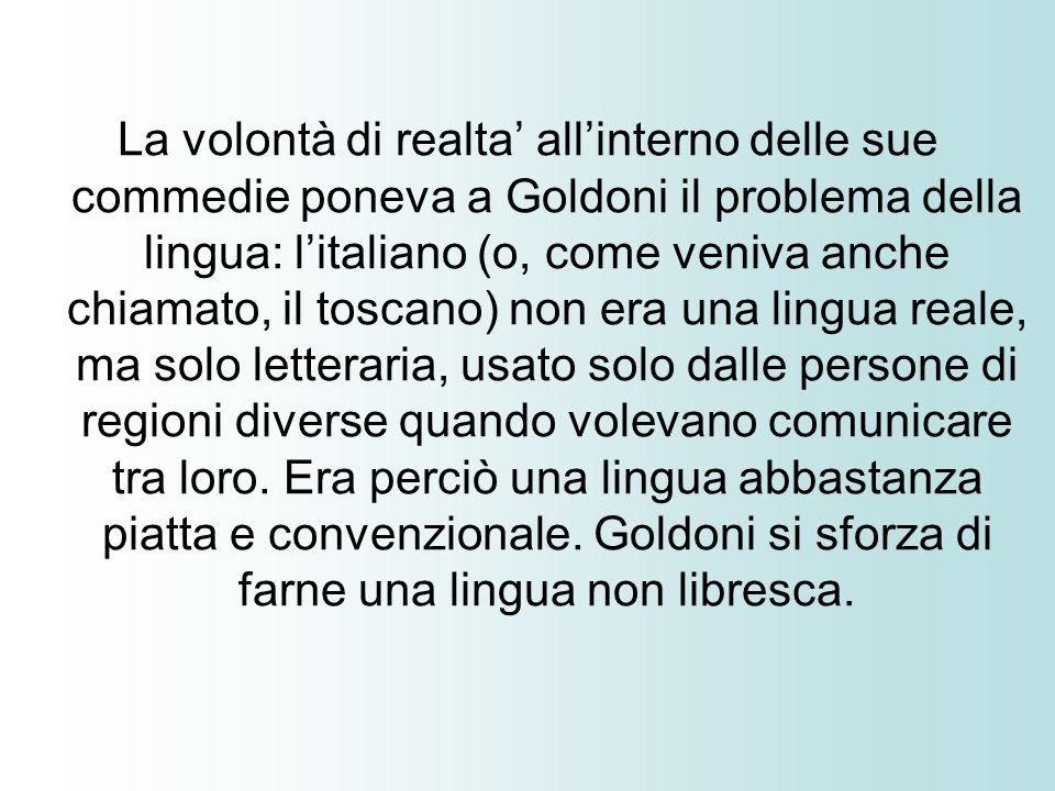 La volontà di realta allinterno delle sue commedie poneva a Goldoni il problema della lingua: litaliano (o, come veniva anche chiamato, il toscano) no