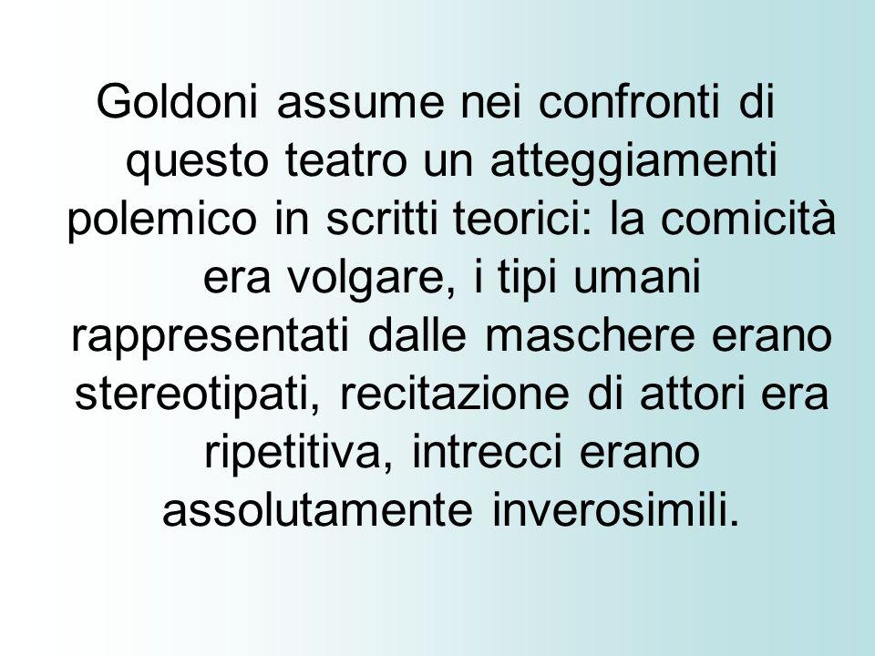 Goldoni assume nei confronti di questo teatro un atteggiamenti polemico in scritti teorici: la comicità era volgare, i tipi umani rappresentati dalle