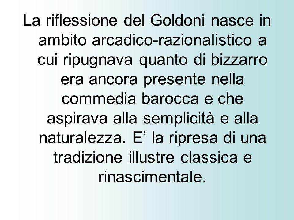 La riflessione del Goldoni nasce in ambito arcadico-razionalistico a cui ripugnava quanto di bizzarro era ancora presente nella commedia barocca e che