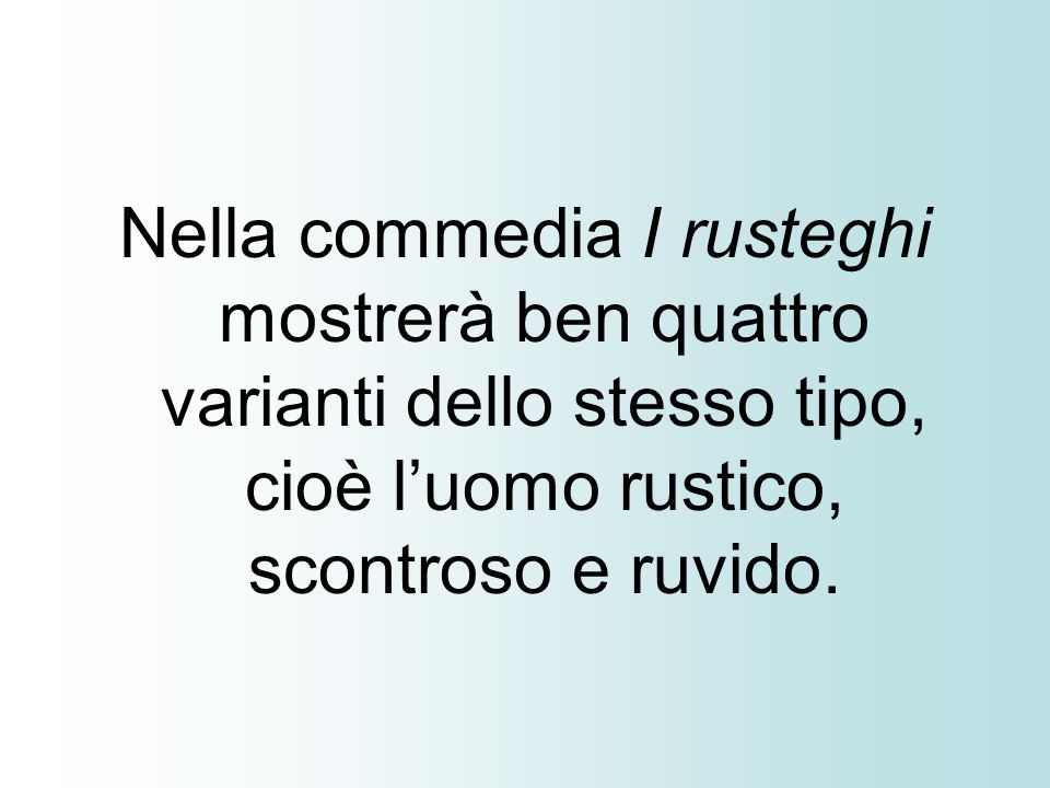 Nella commedia I rusteghi mostrerà ben quattro varianti dello stesso tipo, cioè luomo rustico, scontroso e ruvido.