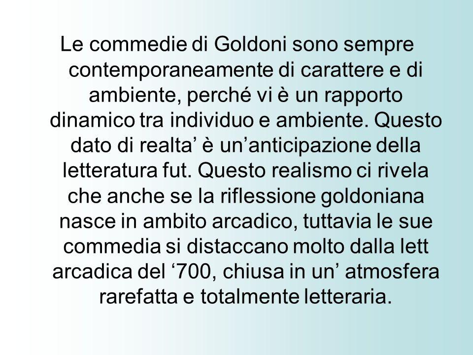 Le commedie di Goldoni sono sempre contemporaneamente di carattere e di ambiente, perché vi è un rapporto dinamico tra individuo e ambiente. Questo da
