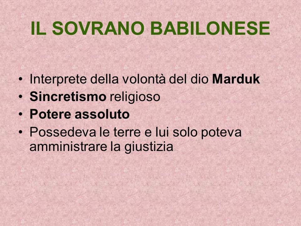 IL SOVRANO BABILONESE Interprete della volontà del dio Marduk Sincretismo religioso Potere assoluto Possedeva le terre e lui solo poteva amministrare
