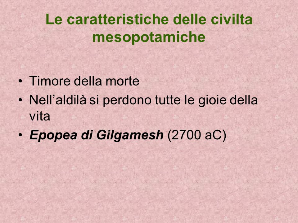 Le caratteristiche delle civilta mesopotamiche Timore della morte Nellaldilà si perdono tutte le gioie della vita Epopea di Gilgamesh (2700 aC)