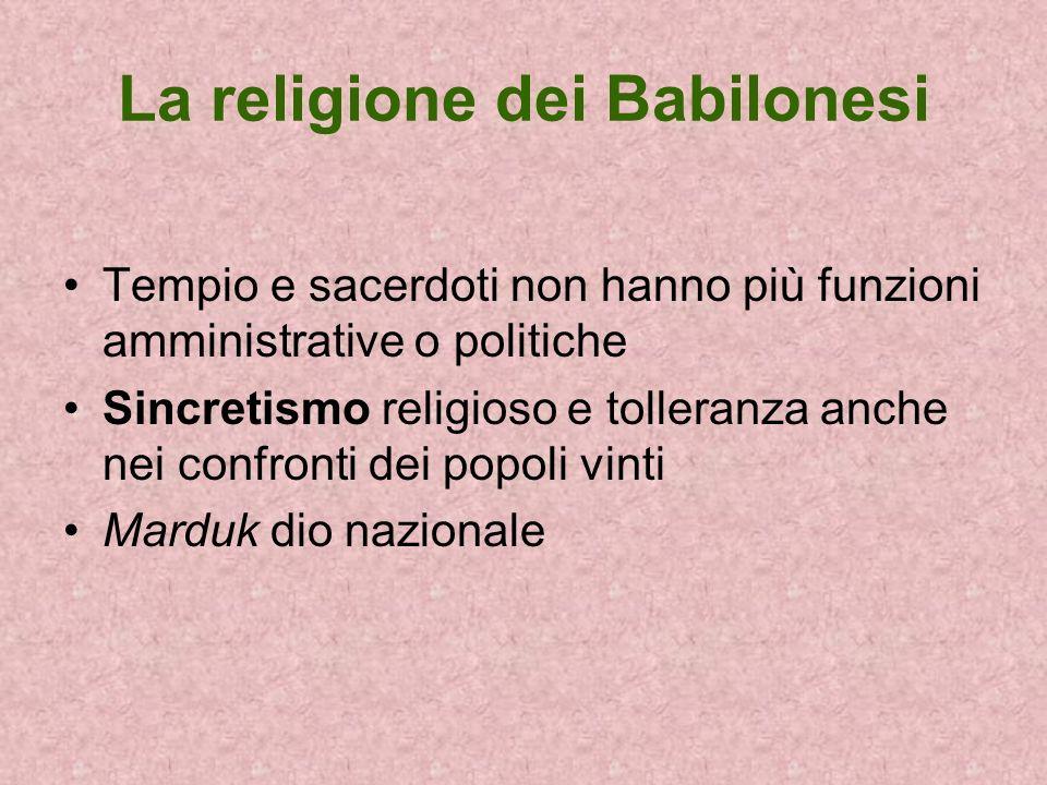 La religione dei Babilonesi Tempio e sacerdoti non hanno più funzioni amministrative o politiche Sincretismo religioso e tolleranza anche nei confront