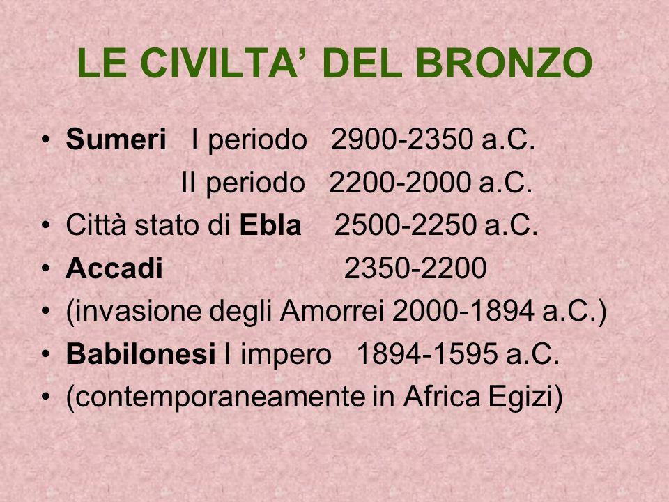 LE CIVILTA DEL BRONZO Sumeri I periodo 2900-2350 a.C. II periodo 2200-2000 a.C. Città stato di Ebla 2500-2250 a.C. Accadi 2350-2200 (invasione degli A