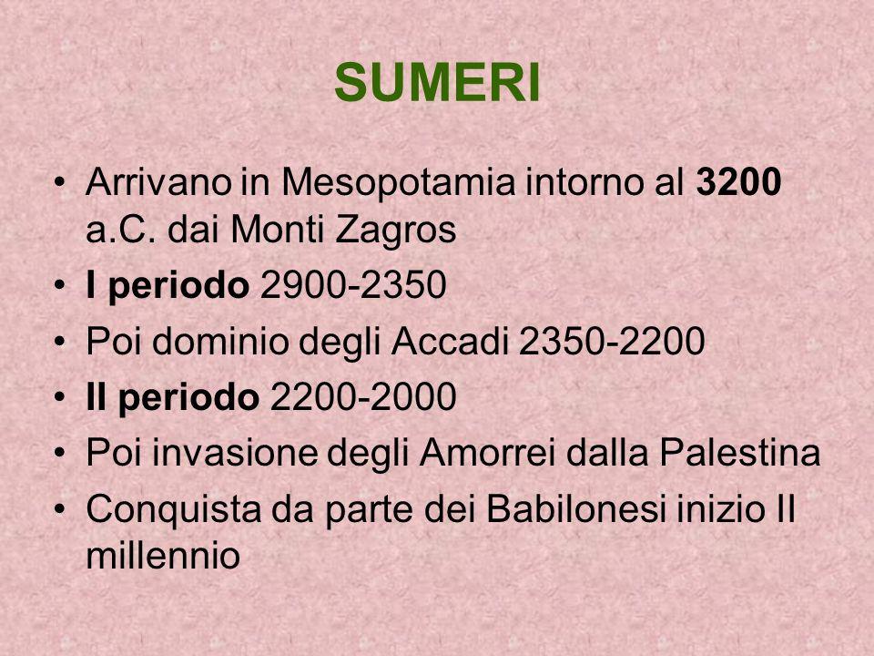 SUMERI Arrivano in Mesopotamia intorno al 3200 a.C. dai Monti Zagros I periodo 2900-2350 Poi dominio degli Accadi 2350-2200 II periodo 2200-2000 Poi i