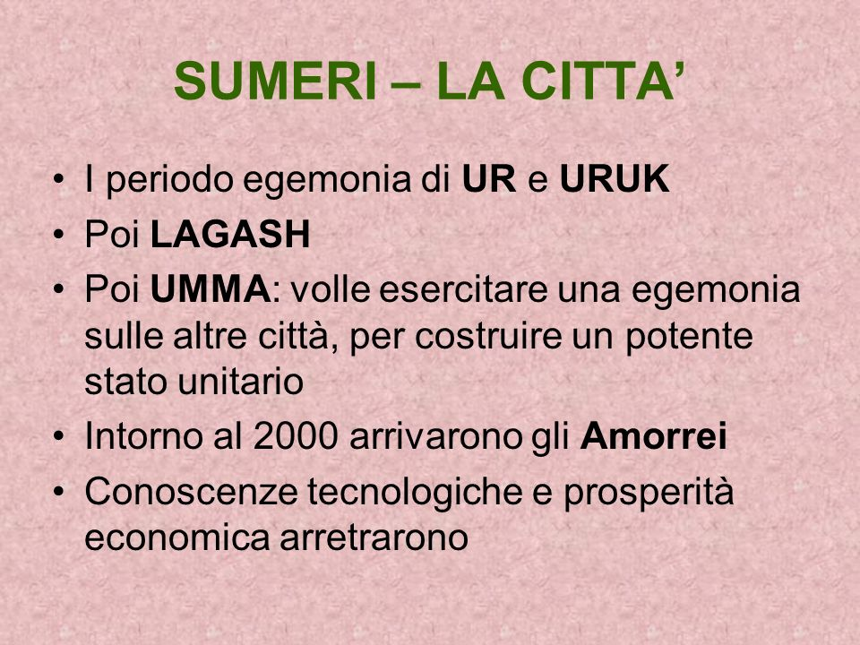 SUMERI – LA CITTA I periodo egemonia di UR e URUK Poi LAGASH Poi UMMA: volle esercitare una egemonia sulle altre città, per costruire un potente stato