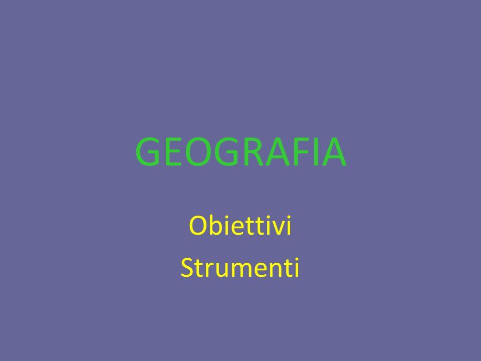GEOGRAFIA Obiettivi Strumenti