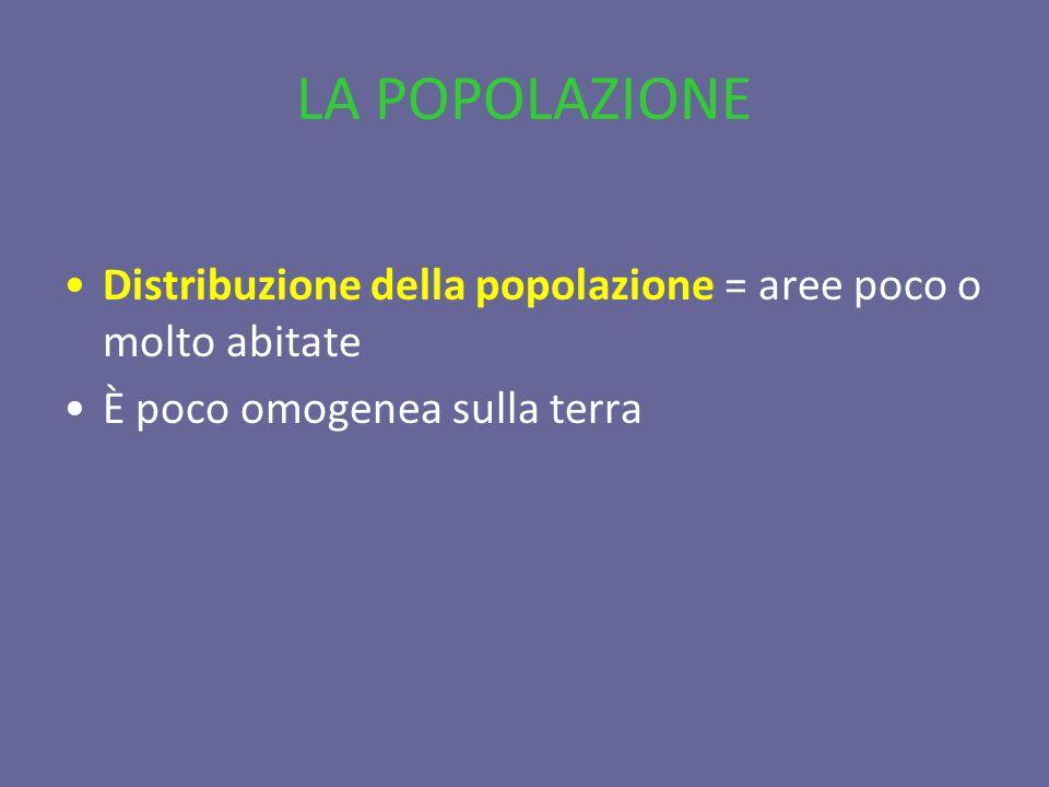 LA POPOLAZIONE Distribuzione della popolazione = aree poco o molto abitate È poco omogenea sulla terra
