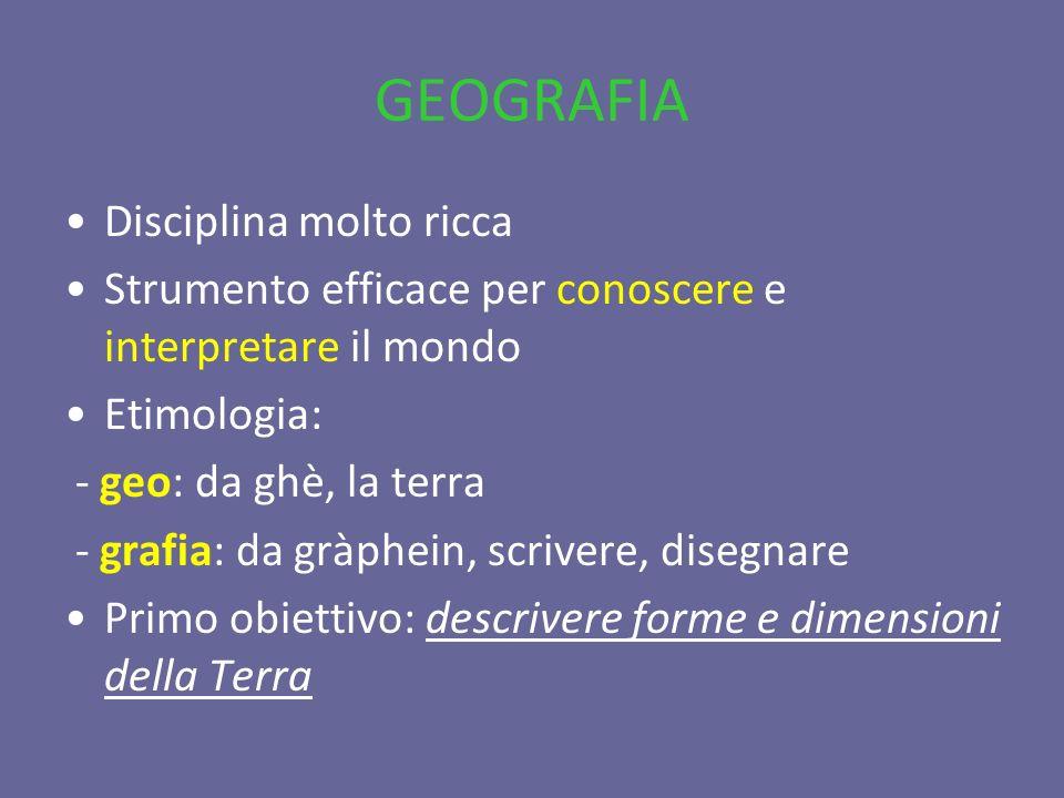 GEOGRAFIA Disciplina molto ricca Strumento efficace per conoscere e interpretare il mondo Etimologia: - geo: da ghè, la terra - grafia: da gràphein, s