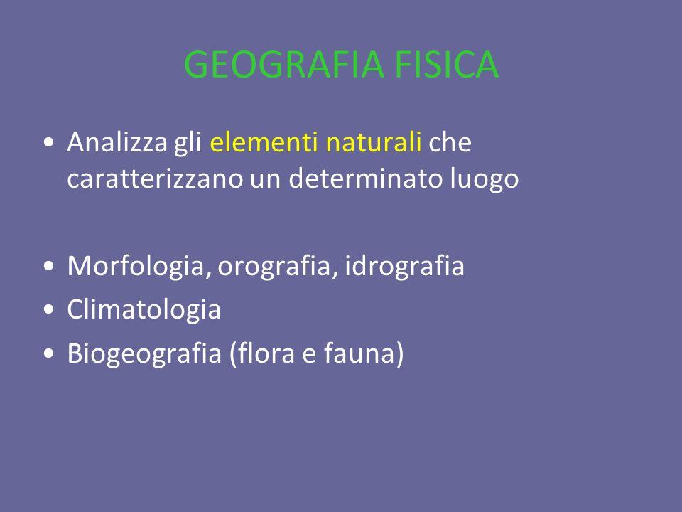 GEOGRAFIA FISICA Analizza gli elementi naturali che caratterizzano un determinato luogo Morfologia, orografia, idrografia Climatologia Biogeografia (f