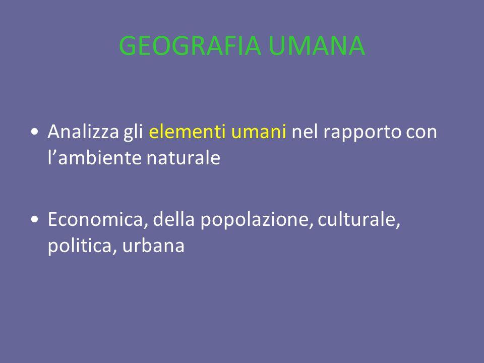 GEOGRAFIA UMANA Analizza gli elementi umani nel rapporto con lambiente naturale Economica, della popolazione, culturale, politica, urbana