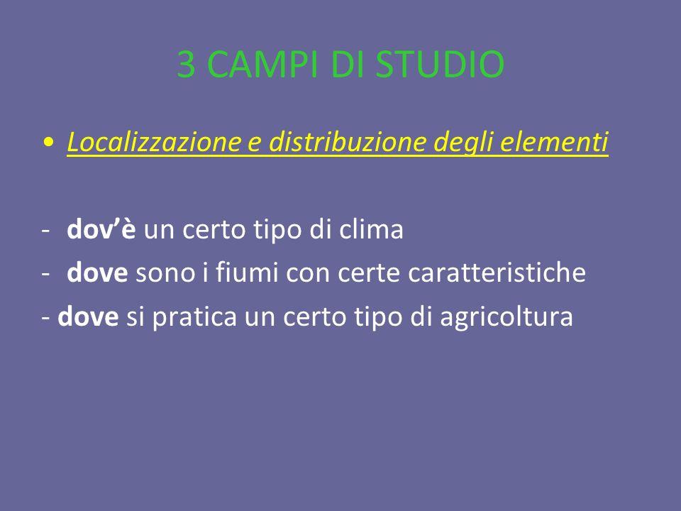 3 CAMPI DI STUDIO Localizzazione e distribuzione degli elementi -dovè un certo tipo di clima -dove sono i fiumi con certe caratteristiche - dove si pr