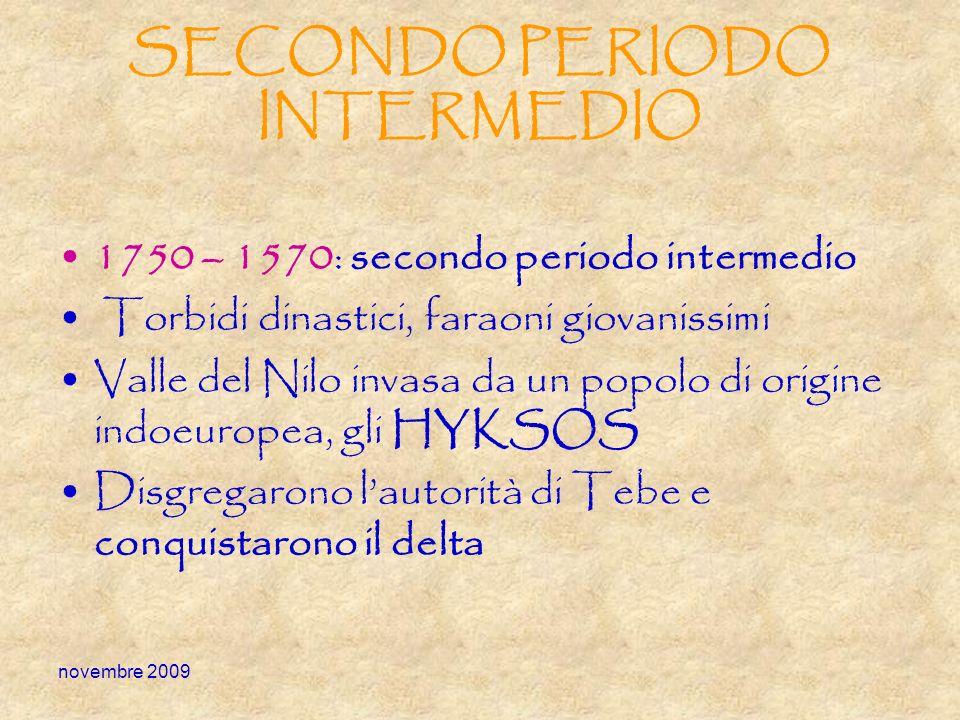 novembre 2009 SECONDO PERIODO INTERMEDIO 1750 – 1570: secondo periodo intermedio Torbidi dinastici, faraoni giovanissimi Valle del Nilo invasa da un p