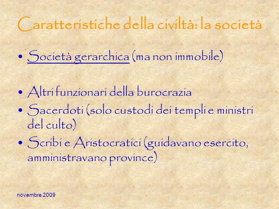 novembre 2009 Caratteristiche della civiltà: la società Società gerarchica (ma non immobile) Altri funzionari della burocrazia Sacerdoti (solo custodi