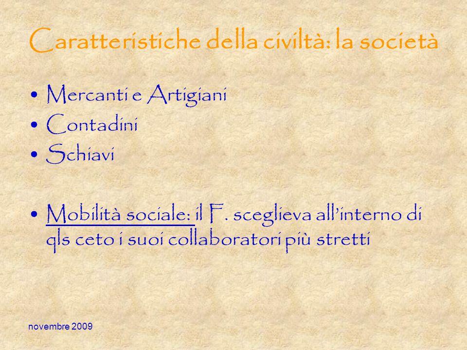 novembre 2009 Caratteristiche della civiltà: la società Mercanti e Artigiani Contadini Schiavi Mobilità sociale: il F. sceglieva allinterno di qls cet