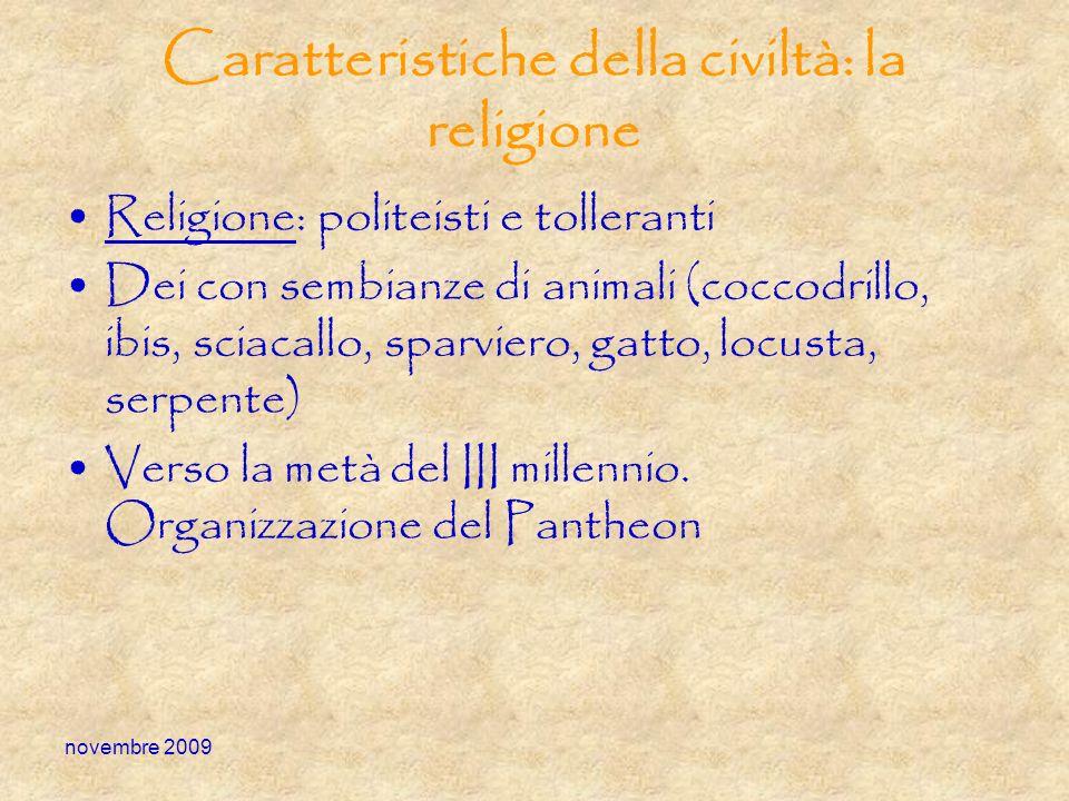 novembre 2009 Caratteristiche della civiltà: la religione Religione: politeisti e tolleranti Dei con sembianze di animali (coccodrillo, ibis, sciacall